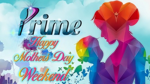 May.2021 -  PRIME Mother's Day Weekend for ALL!
